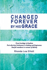 CHANGED FOREVER BY HIS GRACE: From Bondage to Freedom; Post-Abortion Brokenness to Healing and Forgiveness; Fearful Wanderer to Woman of Destiny